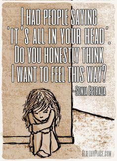 Quote on mental health stigma: I had people saying 'it's all in your head'. Do you honestly think I want to feel this way? www.HealthyPlace.com