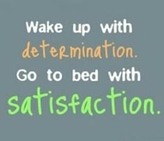 Motivational Quote - Wake up with determination. Go to bed with satisfaction. | via @SparkPeople #goal
