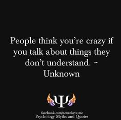 Yes yes yes, how true this is. They think u r crazy for this and they also are scared of what they don't understand. It's a double whammy. Most people don't want to really understand.
