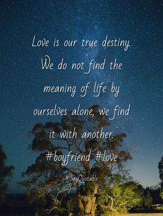 Quotes about Love is our true destiny. We do not find the meaning of life by ourselves alone, we find it with another. #boyfriend #love  with images background, share as cover photos, profile pictures on WhatsApp, Facebook and Instagram or HD wallpaper - Best quotes