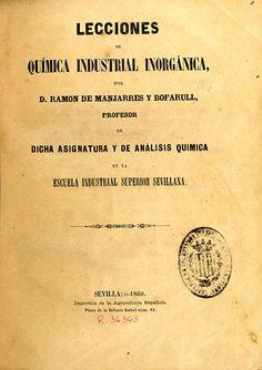 Manjarres y Bofarull, Ramón de, 1827-1918. Lecciones de química industrial inorgánica. Sevilla: Imprenta de la agricultura española, 1860.