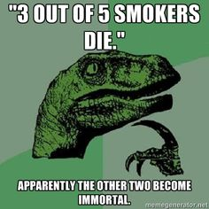 3 out of 5 smokers die. Apparently the other two become immortal. #Philosoraptor