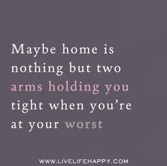 Maybe home is nothing but two arms holding you tight when you're at your worst.