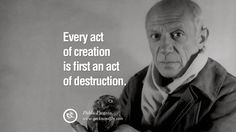 """Every act of creation is first an act of destruction."" – Pablo Picasso 9 Famous Quotes on Creativity, Life, Arts and Design"
