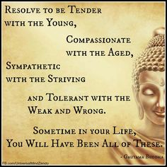 """Resolve to be tender with the young, compassionate with the aged, sympathetic with the striving and tolerant with the weak and wrong. Sometime in your life you will have been all of these."" Buddha"