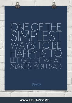 ONE OF THE SIMPLEST WAYS TO BE HAPPY IS TO LET GO OF WHAT MAKES YOU SAD