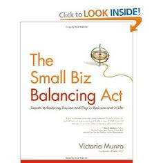 The Small Biz Balancing Act: Secrets to Restoring Passion and Play in Business and in Life by Victoria Munro