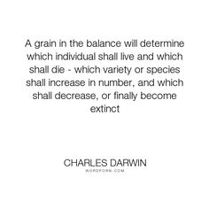"Charles Darwin - ""A grain in the balance will determine which individual shall live and which shall..."". science, evolution, biology"