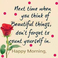 Next time when you think of beautiful things, dont forget to count yourself in. Happy Morning morning good morning good morning images good morning quotes and sayings Good Morning Love, Good Morning Quotes For Him, Good Morning Texts, Good Morning Inspirational Quotes, Good Morning Wishes, Good Morning Images, Happy Morning Quotes, Good Morning Beautiful Quotes, Good Morning Sunshine Quotes