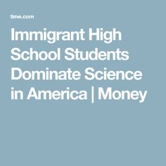 Immigrant High School Students Dominate Science in America   Money