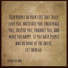 Keep people in your life that truly love you..
