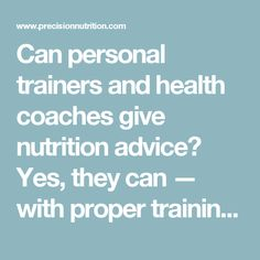Can personal trainers and health coaches give nutrition advice? Yes, they can — with proper training and some important caveats.   Precision Nutrition