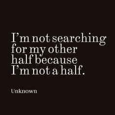 I'm not searching for my other half because I'm not a half