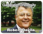 16) Robert Davila is interim President at Gallaudet University. His parents were originally form Mexico. They were farm labors. Robert Davila attended California School for the Deaf in Berkeley and Gallaudet University and later earned his Ph.D. at Syracuse University.  He is one of the many leaders who is Deaf and has made significant governmental changes. He has held one of the highest governmental positions as a person who is deaf.