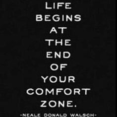 reminds me of another favorite: there is no growth in your comfort zone.
