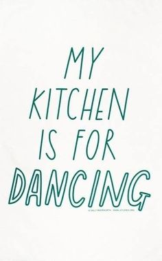 My kitchen is for dancing [the female character in my story will so say something like this ♥]