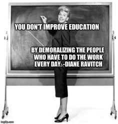 YOU DON'T IMPROVE EDUCATION  BY DEMORALIZING THE PEOPLE WHO HAVE TO DO THE WORK EVERY DAY. -DIANE RAVITCH generated with the Imgflip Meme Ge...