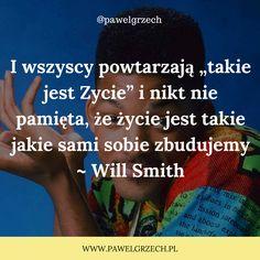"""I wszyscy powtarzają """"takie jest Zycie"""" i nikt nie pamięta, że życie jest takie jakie sami sobie zbudujemy ~ Will Smith"""