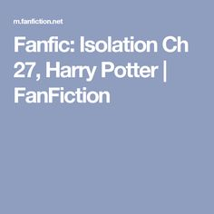 Fanfic: Isolation Ch 27, Harry Potter | FanFiction