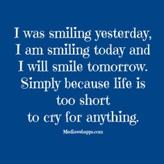 I was smiling yesterday, I am smiling today and I will smile tomorrow. Simply because life is too short  to cry for anything. ~  Santosh Kalwar - #Quote #Saying