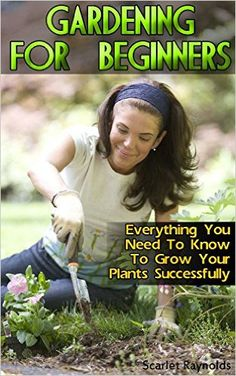 Gardening For Beginners: Everything You Need To Know To Grow Your Plants Successfully: (Organic Gardening For Beginners, Organic Vegetable Gardening) (Gardening For Dummies) - Kindle edition by Scarlet Raynolds. Crafts, Hobbies & Home Kindle eBooks @ Amazon.com.