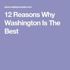12 Reasons Why Washington Is The Best
