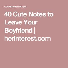 40 Cute Notes to Leave Your Boyfriend | herinterest.com