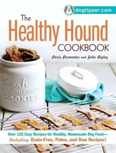 The Healthy Hound Cookbook: Over 125 Easy Recipes for Healthy, Homemade Dog Food - Including Grain-Free, Paleo, a...