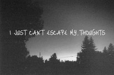 I just cant escape my thoughts life quotes quotes quote life life lessons girl quotes depressing