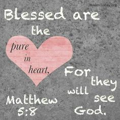 The pure in heart...Matthew 5:8