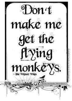 Don't make me get the flying monkeys.