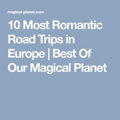 10 Most Romantic Road Trips in Europe | Best Of Our Magical Planet