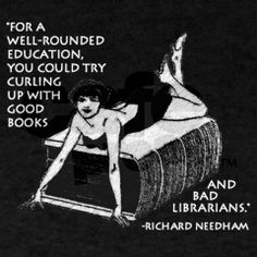 """""""For a well-rounded education, you could try curling up with good books and bad librarians."""""""