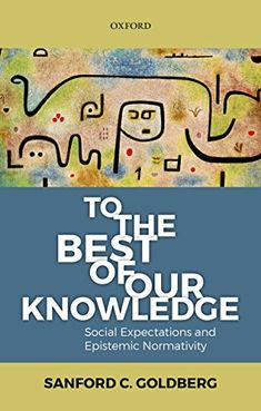 To the best of our knowledge : social expectations and epistemic normativity / Sanford C. Goldberg