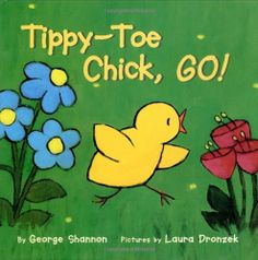 Tippy-Toe, Chick, Go! By: George Shannon, Laura Dronzek   Can the youngest chick solve the problem and help the family get to their tasty meal of potato bugs and beans? Of course, for only she can run tippy-toe around the fierce — but leashed — dog! Young children will appreciate the youngest chick's success in this brightly illustrated tale.
