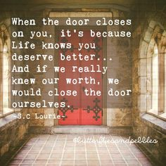When the door closes on you, it's because life knows you deserve better...And if we really knew our worth, we would close the door ourselves. S. C. Lourie