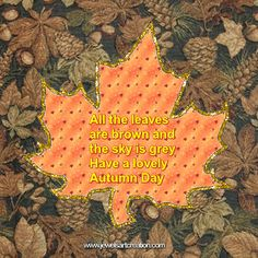 ALL THE LEAVES ARE BROWN   AND SKY IS GREY   HAVE A LOVELY AUTUMN DAY