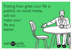 Omg some people. Posting how great your life is publicly on social media,will not make your life any better. #ecard #mean #meanecard #funny #truth
