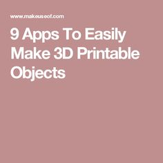 9 Apps To Easily Make 3D Printable Objects