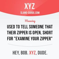 """XYZ"" used to tell someone that their zipper is open, short for ""eXamine Your Zipper"". Example: Hey, Bob. XYZ, dude. Want to learn English? Choose your topic here: learzing.com #slang #englishslang #saying #sayings #phrase #phrases #expression #expressions #english #englishlanguage #learnenglish #studyenglish #language #vocabulary #dictionary #efl #esl #tesl #tefl #toefl #ielts #toeic #englishlearning #vocab #easyenglish #funenglish #xyz #zipper #zipperisopen #examineyourzipper"