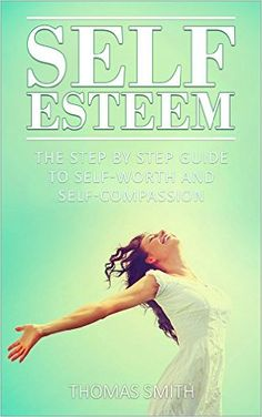 Amazon.com: Self Esteem: The step by step guide to self worth and self compassion - accept your imperfection and learn to love yourself (self-worth, self-compassion, ... happiness, self help, self confidence) eBook: Thomas Smith: Kindle Store