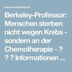 Berkeley-Professor: Menschen sterben nicht wegen Krebs - sondern an der Chemotherapie - ☼ ✿ ☺ Informationen und Inspirationen für ein Bewusstes, Veganes und (F)rohes Leben ☺ ✿ ☼