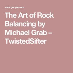 The Art of Rock Balancing by Michael Grab – TwistedSifter