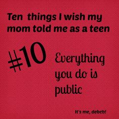 10 things I wish my mom told me as a teen.  Most of these my parents did tell me, and a few of them I had already figured out myself.  Good reminder of the things I need to reinforce to my little ones as they get older.
