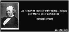Der Mensch ist entweder Opfer seines Schicksals oder Meister seiner Bestimmung. (Herbert Spencer)