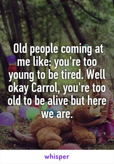 Old people coming at me like: you're too young to be tired. Well okay Carrol, you're too old to be alive but here we are.