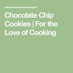 Chocolate Chip Cookies | For the Love of Cooking