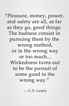 """""""Pleasure, money, power, and safety are all, as far as they go, good things. The badness consist in pursuing them by the wrong method, or in the wrong way, or too much... Wickedness turns out to be the pursuit of some good in the wrong way."""" -C.S. Lewis"""