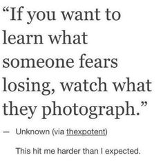 If you want to learn what someone fears losing, watch what they photograph. - This. This is telling.