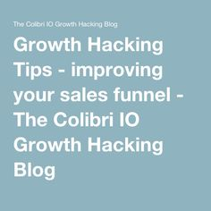 Growth Hacking Tips - improving your sales funnel - The Colibri IO Growth Hacking Blog